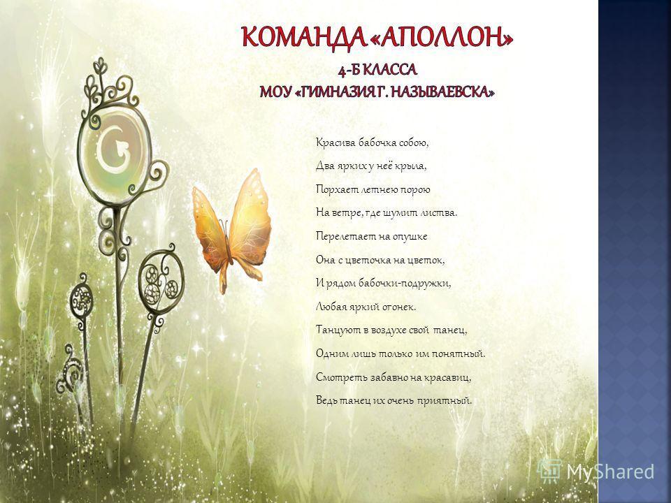 Красива бабочка собою, Два ярких у неё крыла, Порхает летнею порою На ветре, где шумит листва. Перелетает на опушке Она с цветочка на цветок, И рядом бабочки-подружки, Любая яркий огонек. Танцуют в воздухе свой танец, Одним лишь только им понятный. С