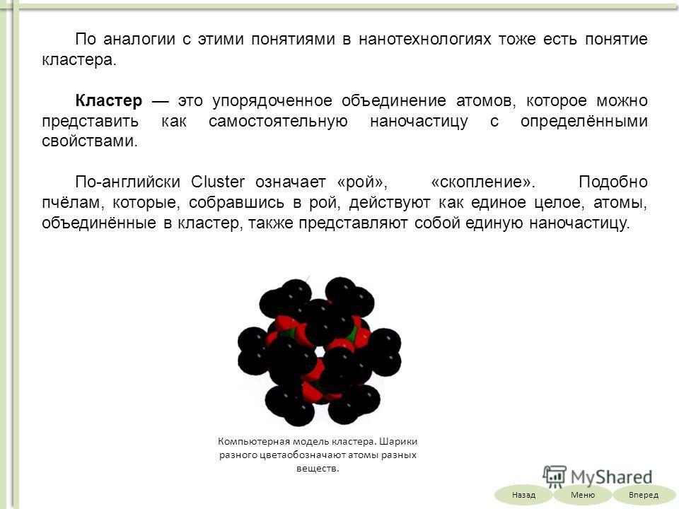 НазадВпередМеню По аналогии с этими понятиями в нанотехнологиях тоже есть понятие кластера. Кластер это упорядоченное объединение атомов, которое можно представить как самостоятельную наночастицу с определёнными свойствами. По-английски Cluster означ