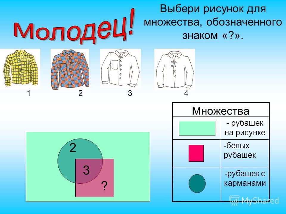 Выбери рисунок для множества, обозначенного знаком «?». 1234 -рубашек с карманами -белых рубашек - рубашек на рисунке Множества 3 ?
