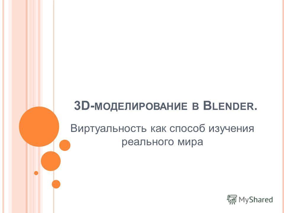 3D- МОДЕЛИРОВАНИЕ В B LENDER. Виртуальность как способ изучения реального мира