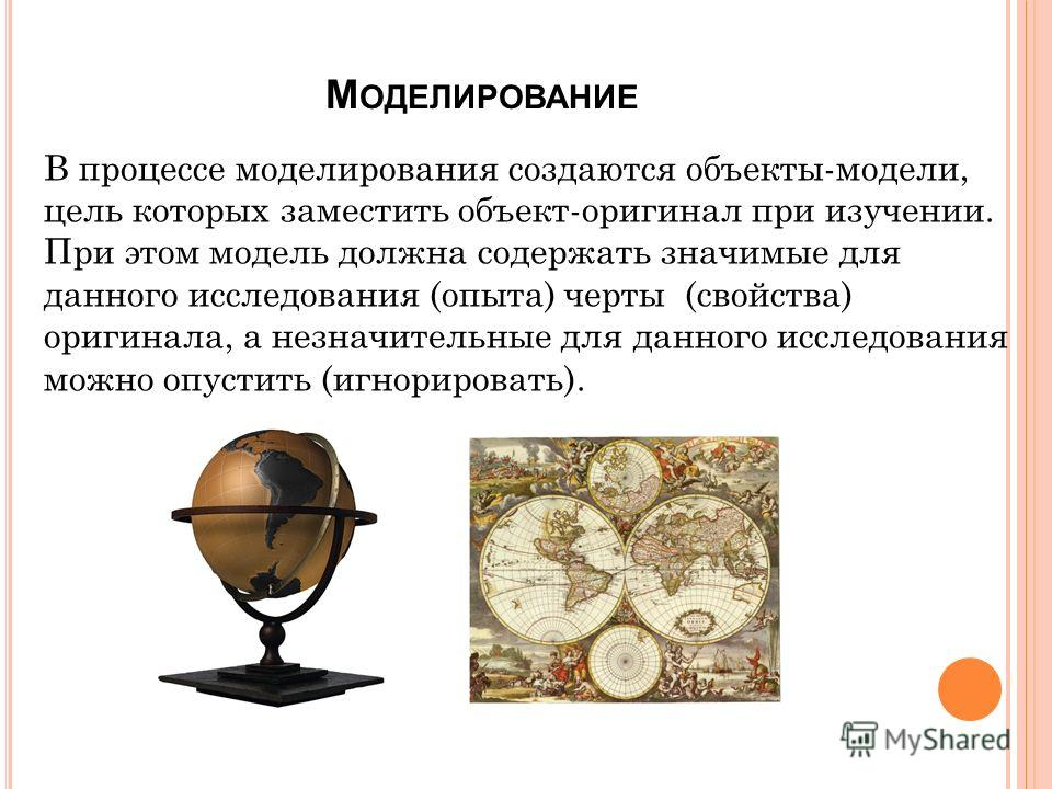 М ОДЕЛИРОВАНИЕ В процессе моделирования создаются объекты-модели, цель которых заместить объект-оригинал при изучении. При этом модель должна содержать значимые для данного исследования (опыта) черты (свойства) оригинала, а незначительные для данного
