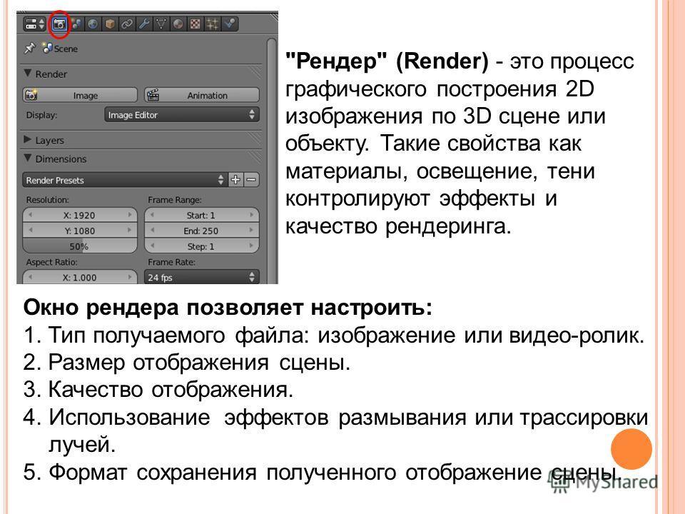 Окно рендера позволяет настроить: 1. Тип получаемого файла: изображение или видео-ролик. 2. Размер отображения сцены. 3. Качество отображения. 4.Использование эффектов размывания или трассировки лучей. 5.Формат сохранения полученного отображение сцен