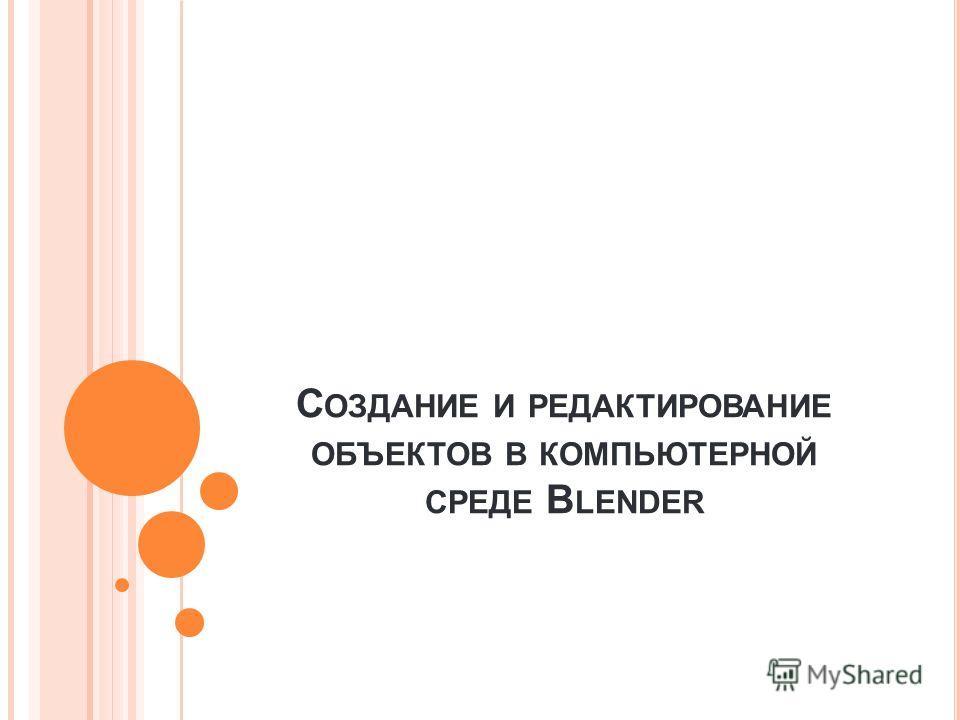С ОЗДАНИЕ И РЕДАКТИРОВАНИЕ ОБЪЕКТОВ В КОМПЬЮТЕРНОЙ СРЕДЕ B LENDER