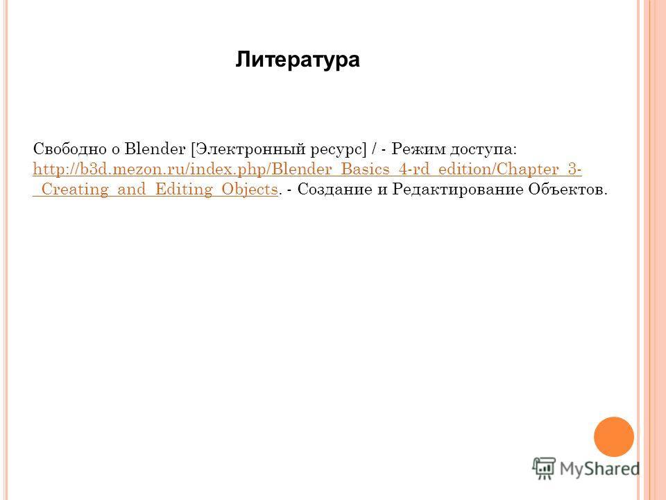Литература Свободно о Blender [Электронный ресурс] / - Режим доступа: http://b3d.mezon.ru/index.php/Blender_Basics_4-rd_edition/Chapter_3- _Creating_and_Editing_Objects. - Создание и Редактирование Объектов. http://b3d.mezon.ru/index.php/Blender_Basi