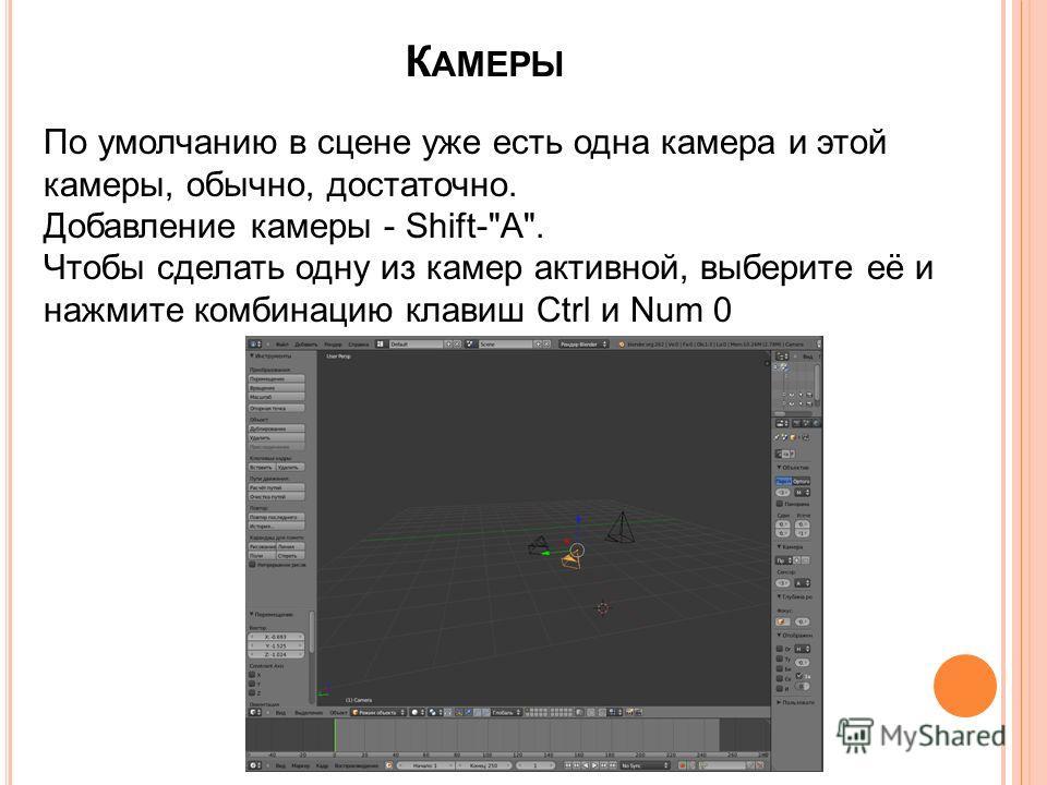 К АМЕРЫ По умолчанию в сцене уже есть одна камера и этой камеры, обычно, достаточно. Добавление камеры - Shift-A. Чтобы сделать одну из камер активной, выберите её и нажмите комбинацию клавиш Ctrl и Num 0