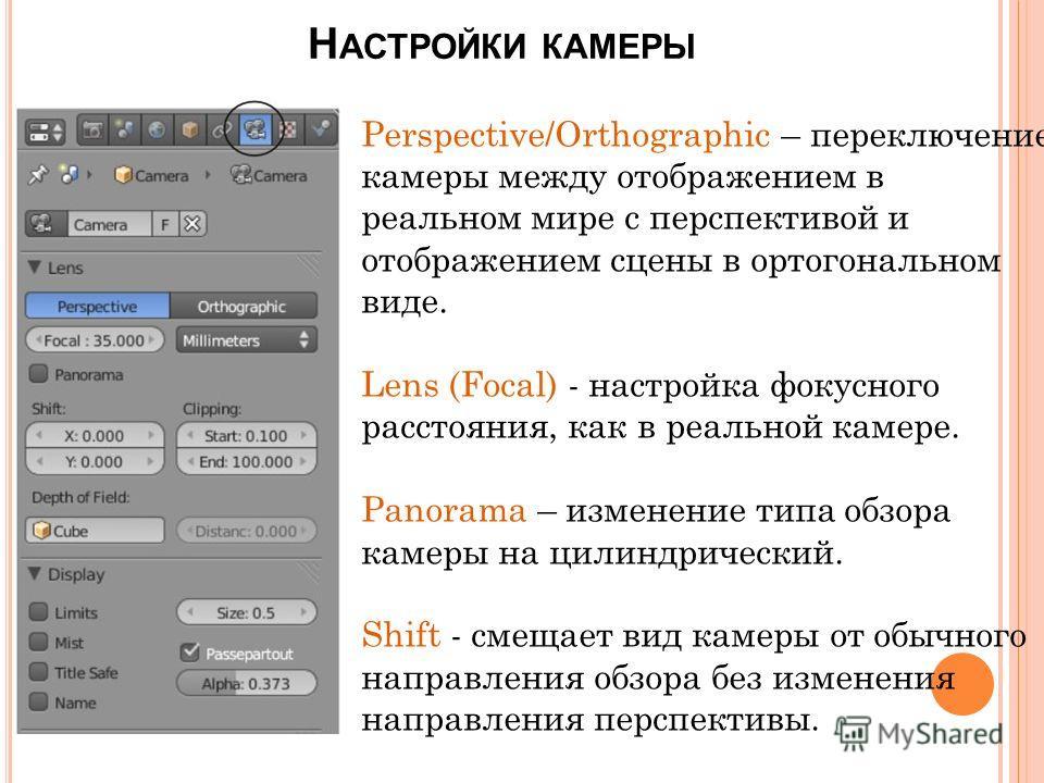 Н АСТРОЙКИ КАМЕРЫ Perspective/Orthographic – переключение камеры между отображением в реальном мире с перспективой и отображением сцены в ортогональном виде. Lens (Focal) - настройка фокусного расстояния, как в реальной камере. Panorama – изменение т