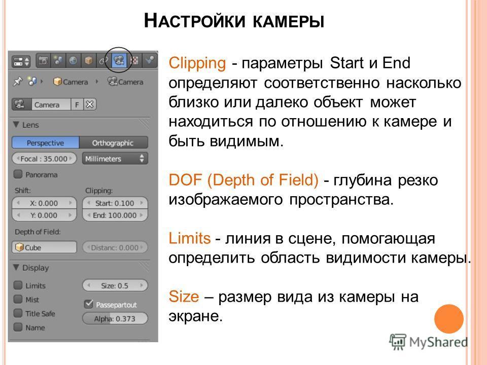 Н АСТРОЙКИ КАМЕРЫ Clipping - параметры Start и End определяют соответственно насколько близко или далеко объект может находиться по отношению к камере и быть видимым. DOF (Depth of Field) - глубина резко изображаемого пространства. Limits - линия в с