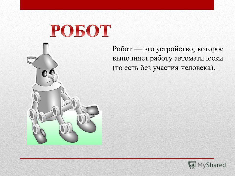 Робот это устройство, которое выполняет работу автоматически (то есть без участия человека).