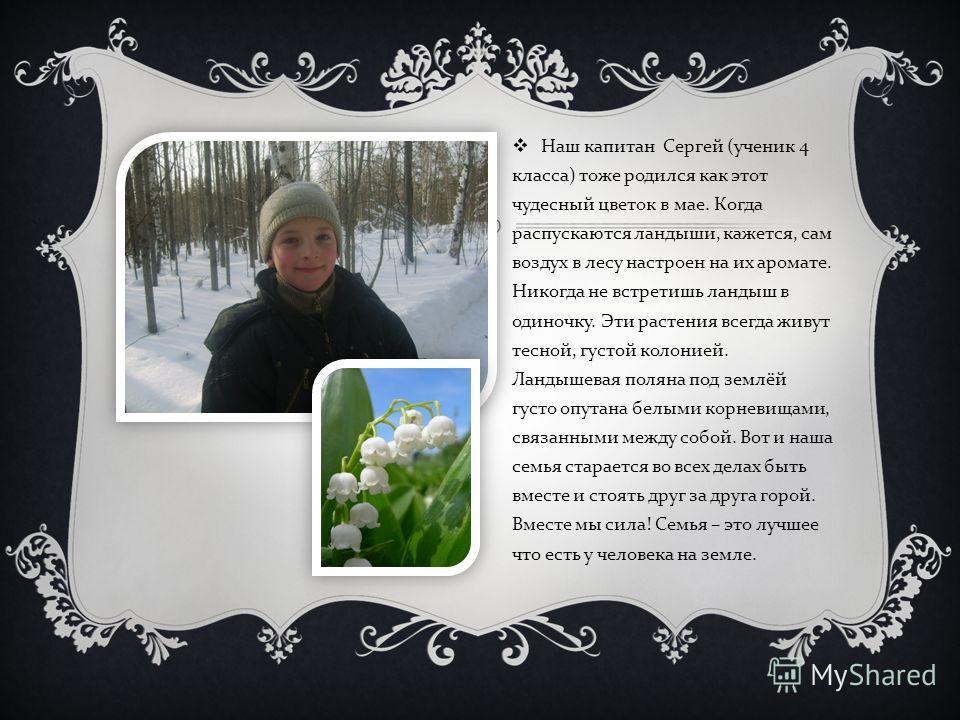 Наш капитан Сергей ( ученик 4 класса ) тоже родился как этот чудесный цветок в мае. Когда распускаются ландыши, кажется, сам воздух в лесу настроен на их аромате. Никогда не встретишь ландыш в одиночку. Эти растения всегда живут тесной, густой колони