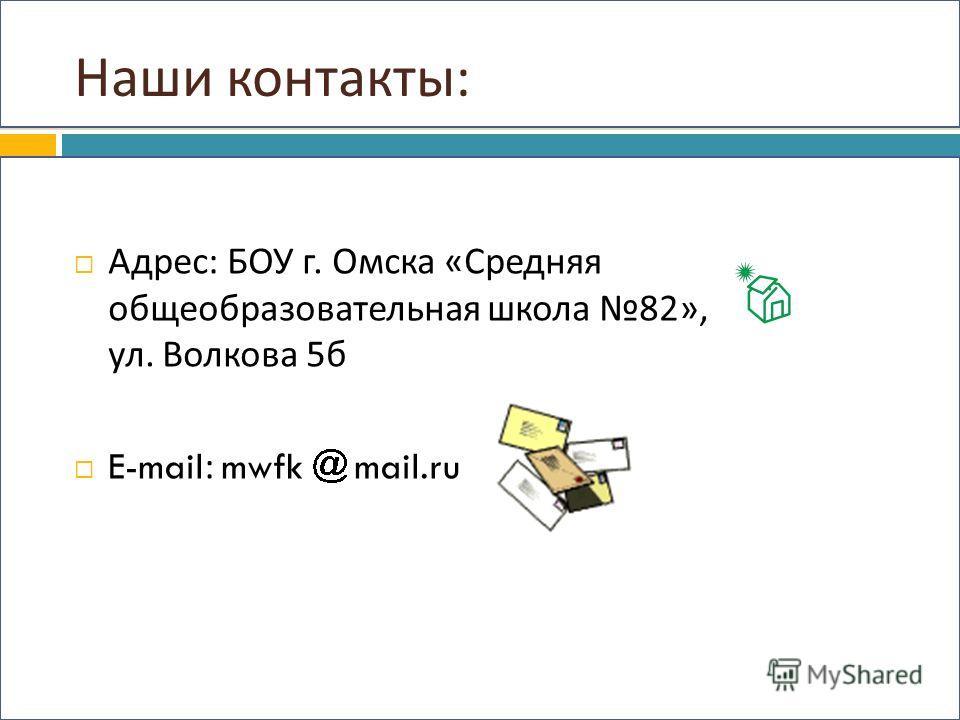 Наши контакты : Адрес : БОУ г. Омска « Средняя общеобразовательная школа 82», ул. Волкова 5 б E-mail: mwfk mail.ru