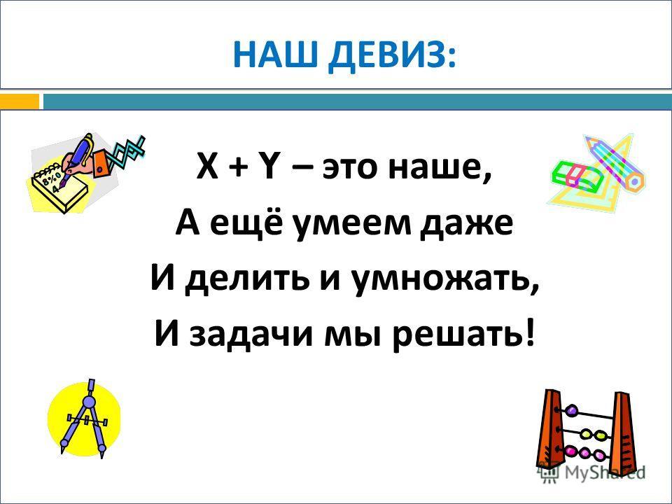НАШ ДЕВИЗ : Х + Y – это наше, А ещё умеем даже И делить и умножать, И задачи мы решать !