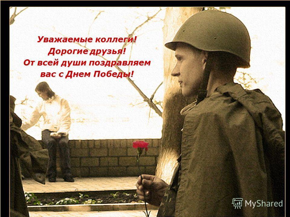 Уважаемые коллеги! Дорогие друзья! От всей души поздравляем вас с Днем Победы!