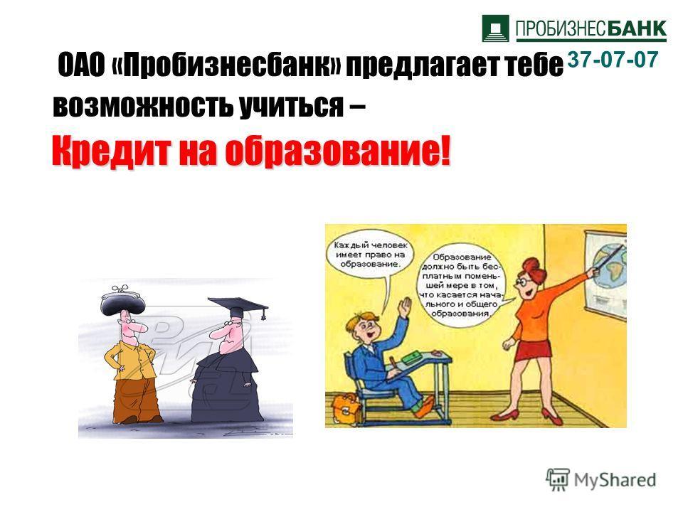 ОАО «Пробизнесбанк» предлагает тебе возможность учиться – Кредит на образование! 37-07-07