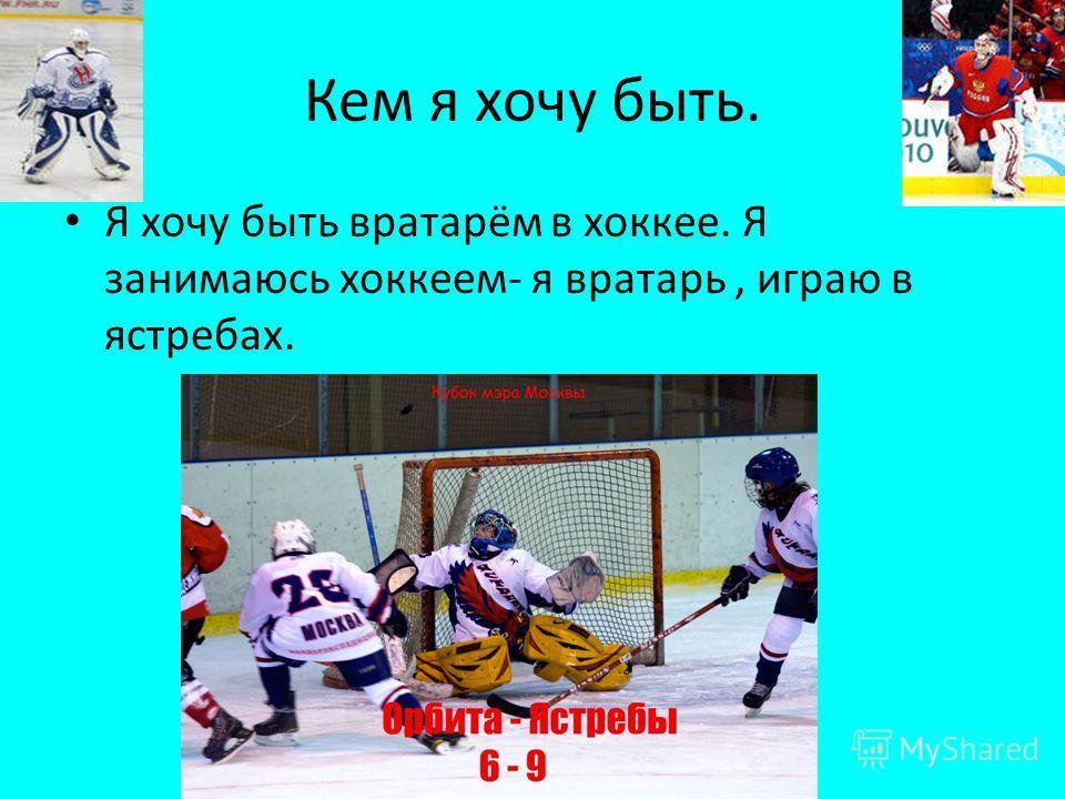 Кем я хочу быть. Я хочу быть вратарём в хоккее. Я занимаюсь хоккеем- я вратарь, играю в ястребах.