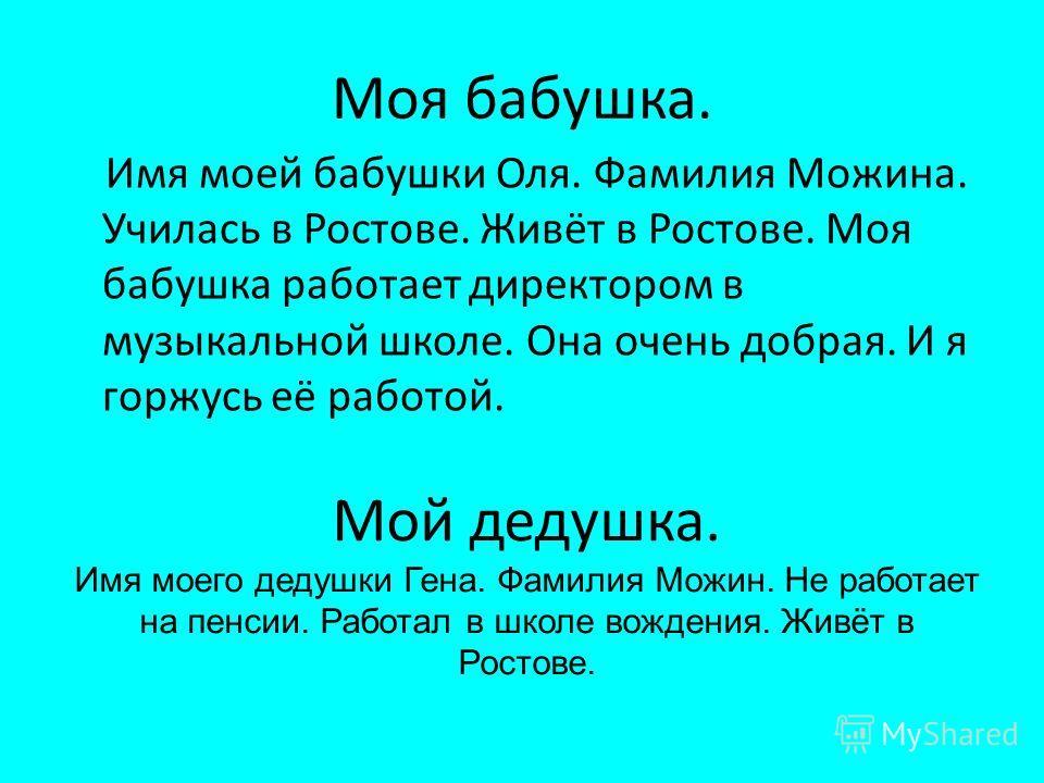 Моя бабушка. Имя моей бабушки Оля. Фамилия Можина. Училась в Ростове. Живёт в Ростове. Моя бабушка работает директором в музыкальной школе. Она очень добрая. И я горжусь её работой. Мой дедушка. Имя моего дедушки Гена. Фамилия Можин. Не работает на п