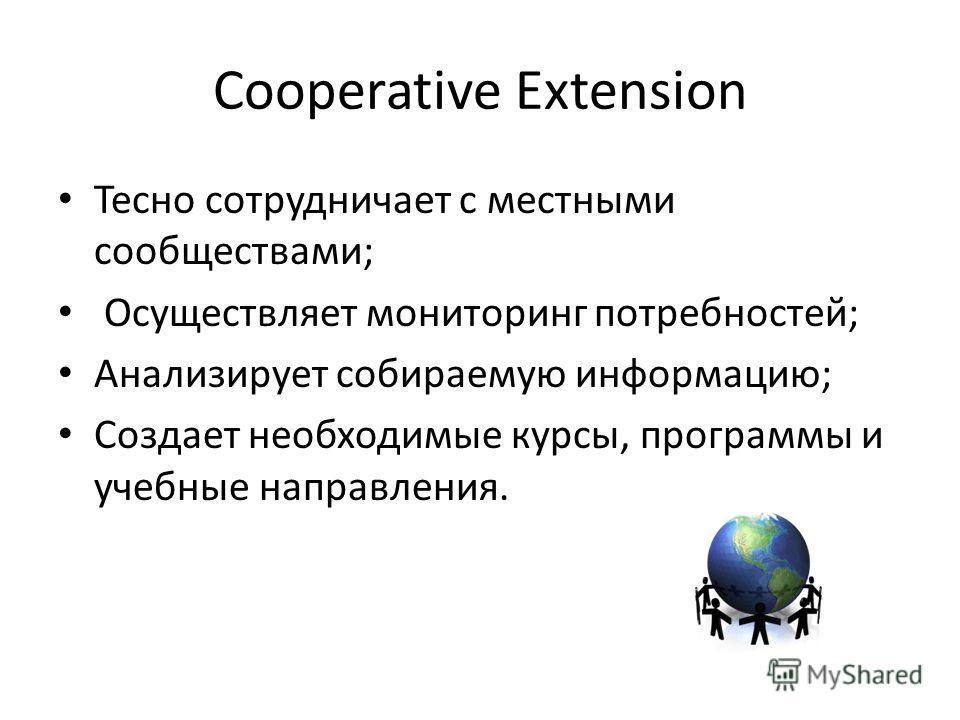 Cooperative Extension Тесно сотрудничает с местными сообществами; Осуществляет мониторинг потребностей; Анализирует собираемую информацию; Создает необходимые курсы, программы и учебные направления.