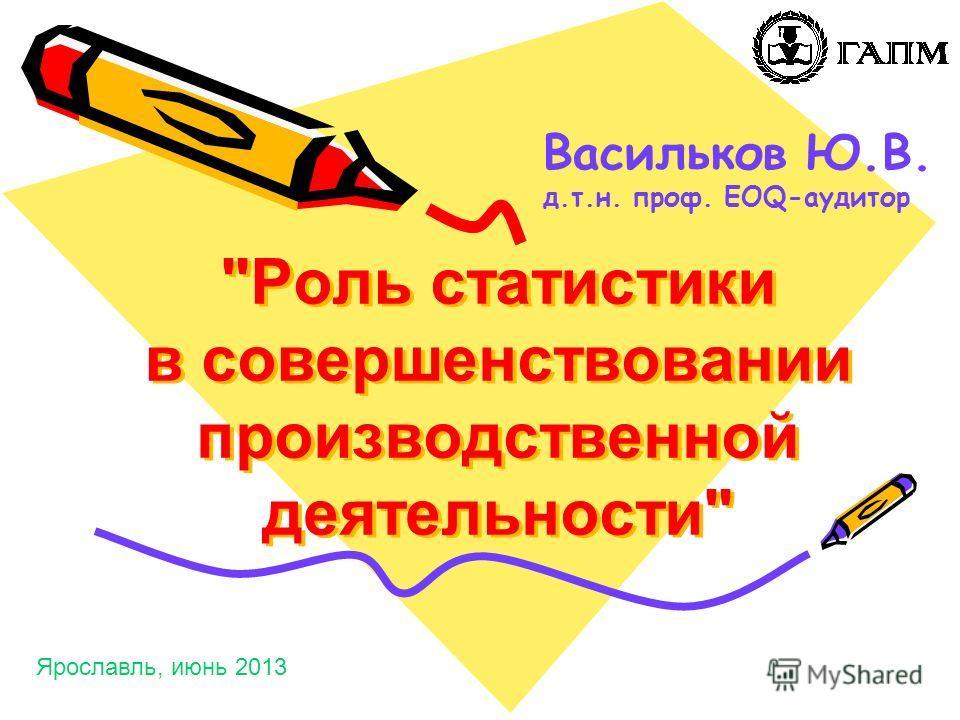 Роль статистики в совершенствовании производственной деятельности Васильков Ю.В. д.т.н. проф. EOQ-аудитор Ярославль, июнь 2013