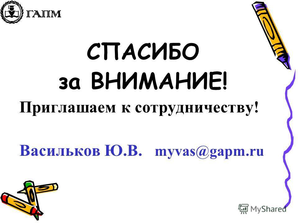 СПАСИБО за ВНИМАНИЕ! Приглашаем к cотрудничеству! Васильков Ю.В. myvas@gapm.ru
