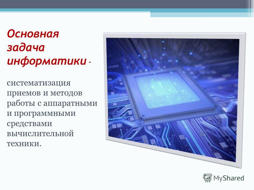 Основная задача информатики - систематизация приемов и методов работы с аппаратными и программными средствами вычислительной техники.