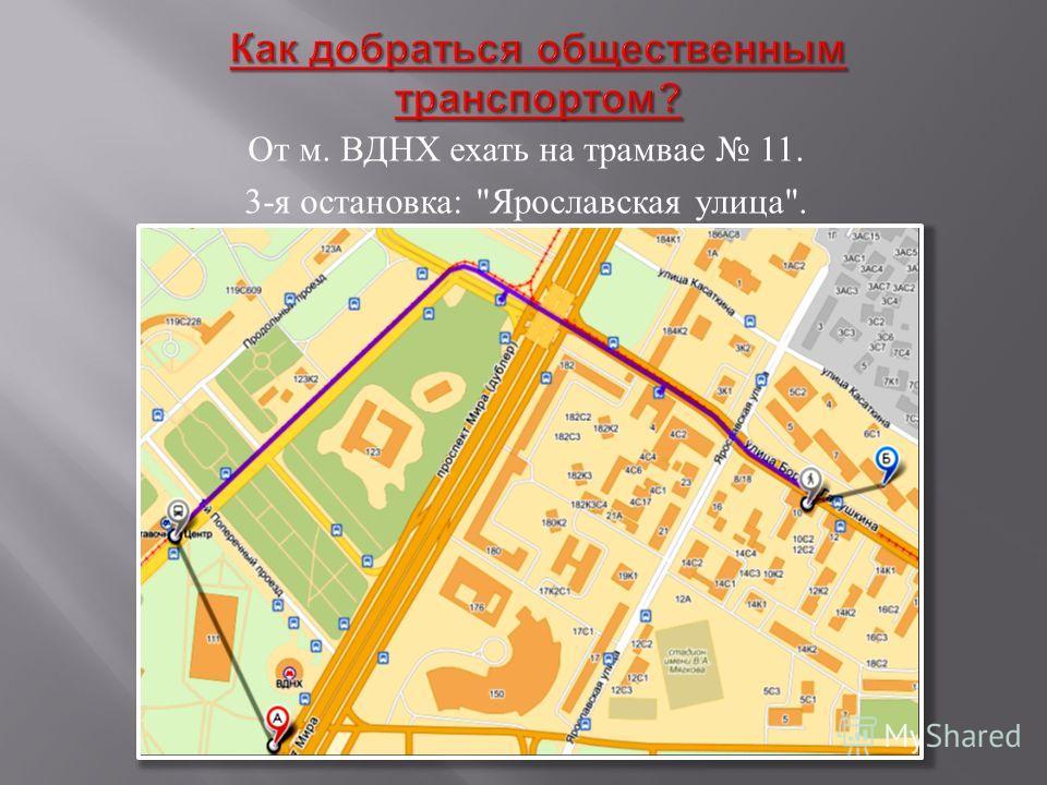 От м. ВДНХ ехать на трамвае 11. 3- я остановка :  Ярославская улица .