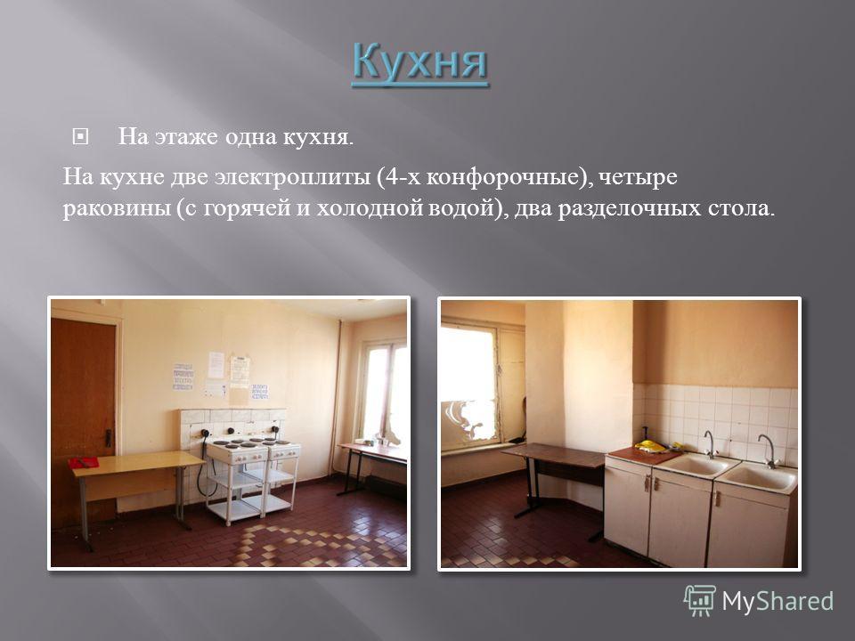 На этаже одна кухня. На кухне две электроплиты (4- х конфорочные ), четыре раковины ( с горячей и холодной водой ), два разделочных стола.
