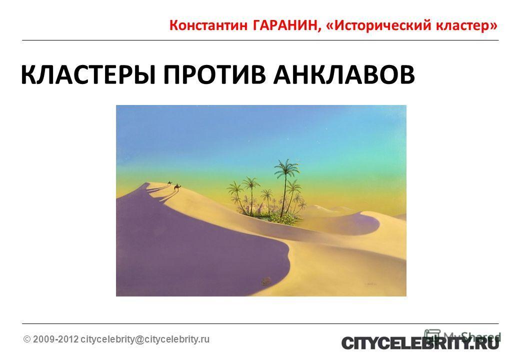 Константин ГАРАНИН, «Исторический кластер» © 2009-2012 citycelebrity@citycelebrity.ru КЛАСТЕРЫ ПРОТИВ АНКЛАВОВ