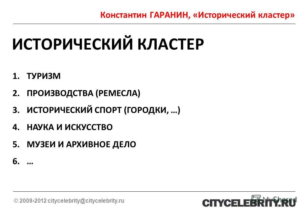 Константин ГАРАНИН, «Исторический кластер» © 2009-2012 citycelebrity@citycelebrity.ru ИСТОРИЧЕСКИЙ КЛАСТЕР 1.ТУРИЗМ 2.ПРОИЗВОДСТВА (РЕМЕСЛА) 3.ИСТОРИЧЕСКИЙ СПОРТ (ГОРОДКИ, …) 4.НАУКА И ИСКУССТВО 5.МУЗЕИ И АРХИВНОЕ ДЕЛО 6.…