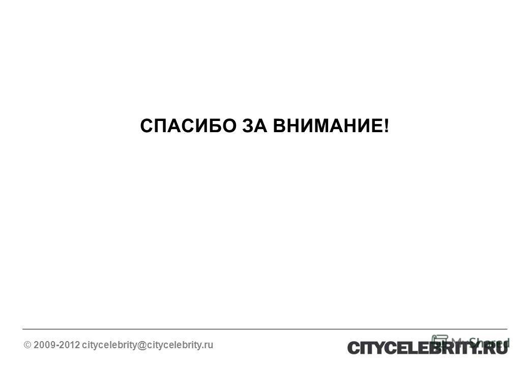 СПАСИБО ЗА ВНИМАНИЕ! © 2009-2012 citycelebrity@citycelebrity.ru