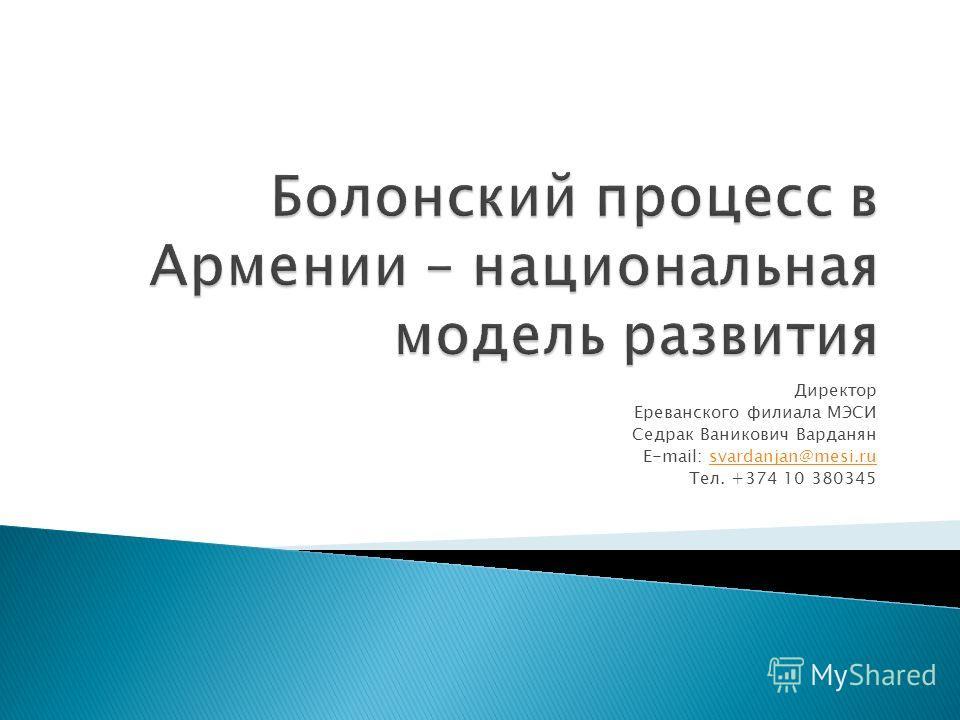 Директор Ереванского филиала МЭСИ Седрак Ваникович Варданян E-mail: svardanjan@mesi.rusvardanjan@mesi.ru Тел. +374 10 380345