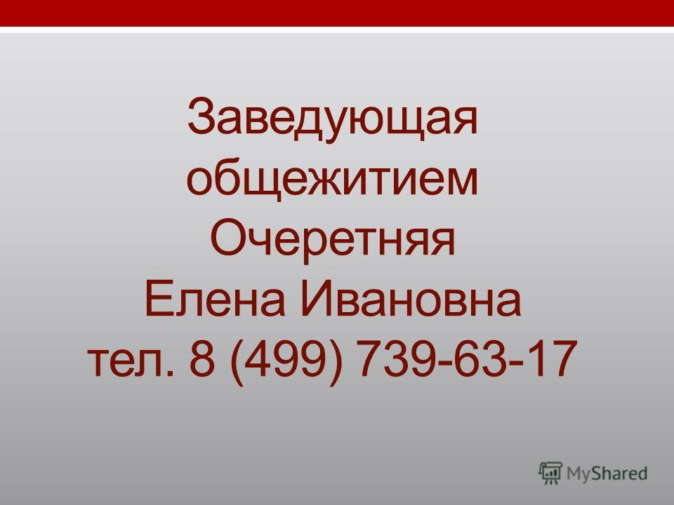 Заведующая общежитием Очеретняя Елена Ивановна тел. 8 (499) 739-63-17