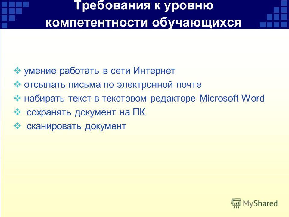 Требования к уровню компетентности обучающихся умение работать в сети Интернет отсылать письма по электронной почте набирать текст в текстовом редакторе Microsoft Word сохранять документ на ПК сканировать документ