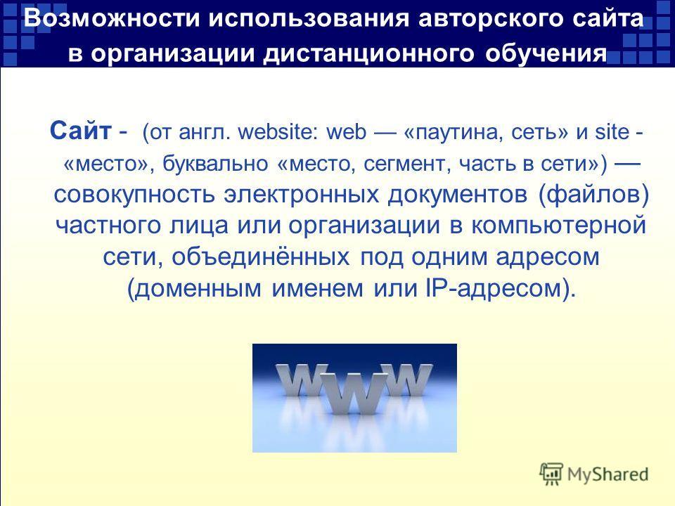 Возможности использования авторского сайта в организации дистанционного обучения Сайт - (от англ. website: web «паутина, сеть» и site - «место», буквально «место, сегмент, часть в сети») совокупность электронных документов (файлов) частного лица или