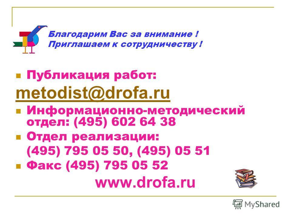 Благодарим Вас за внимание ! Приглашаем к сотрудничеству ! Публикация работ: metodist@drofa.ru Информационно-методический отдел: (495) 602 64 38 Отдел реализации: (495) 795 05 50, (495) 05 51 Факс (495) 795 05 52 www.drofa.ru