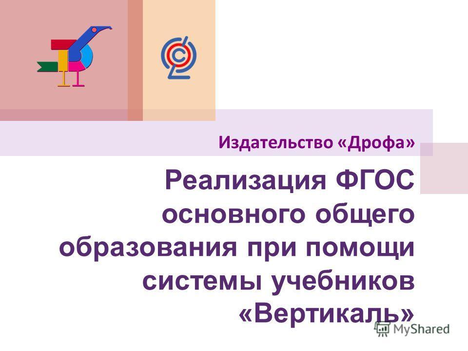 Реализация ФГОС основного общего образования при помощи системы учебников «Вертикаль» Издательство « Дрофа »