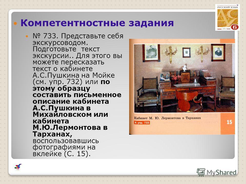 Компетентностные задания 733. Представьте себя экскурсоводом. Подготовьте текст экскурсии.. Для этого вы можете пересказать текст о кабинете А.С.Пушкина на Мойке (см. упр. 732) или по этому образцу составить письменное описание кабинета А.С.Пушкина в