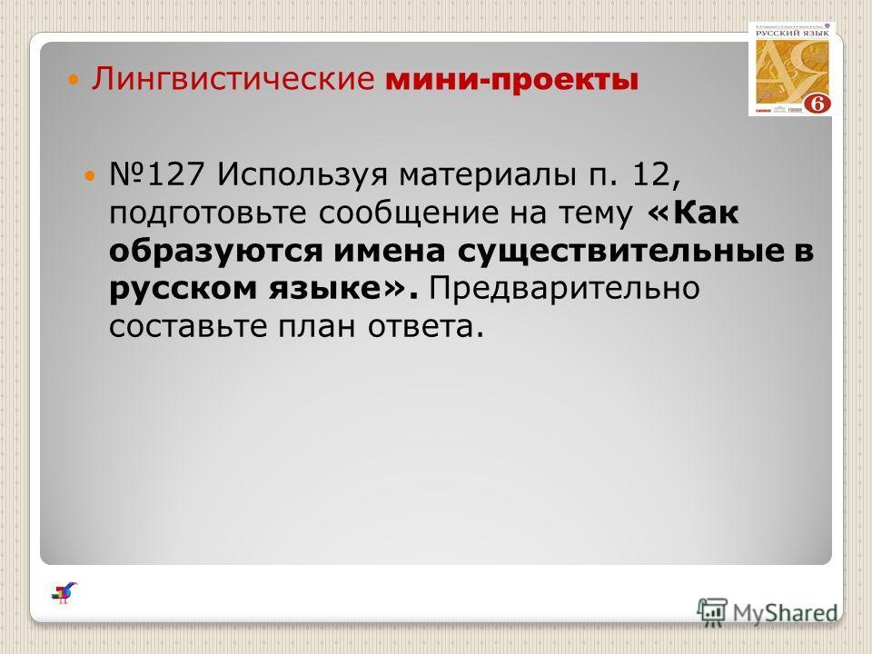 Лингвистические мини-проекты 127 Используя материалы п. 12, подготовьте сообщение на тему «Как образуются имена существительные в русском языке». Предварительно составьте план ответа.