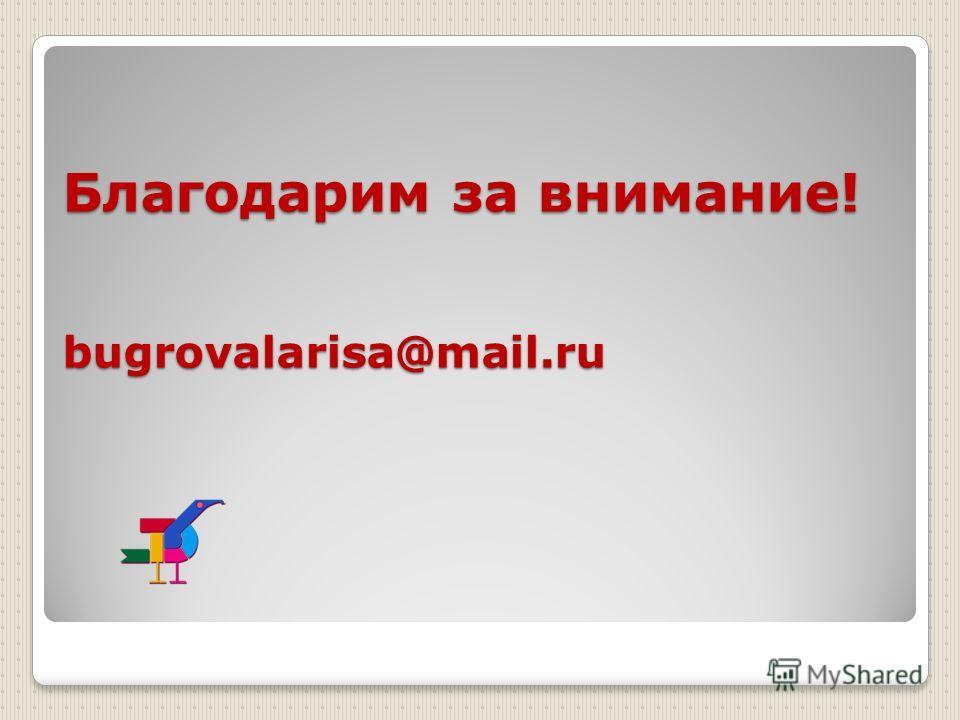 Благодарим за внимание! bugrovalarisa@mail.ru