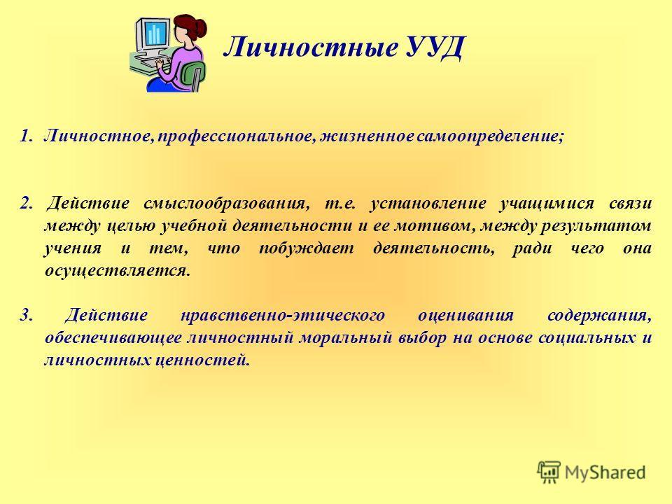 Личностные УУД 1.Личностное, профессиональное, жизненное самоопределение; 2. Действие смыслообразования, т.е. установление учащимися связи между целью учебной деятельности и ее мотивом, между результатом учения и тем, что побуждает деятельность, ради