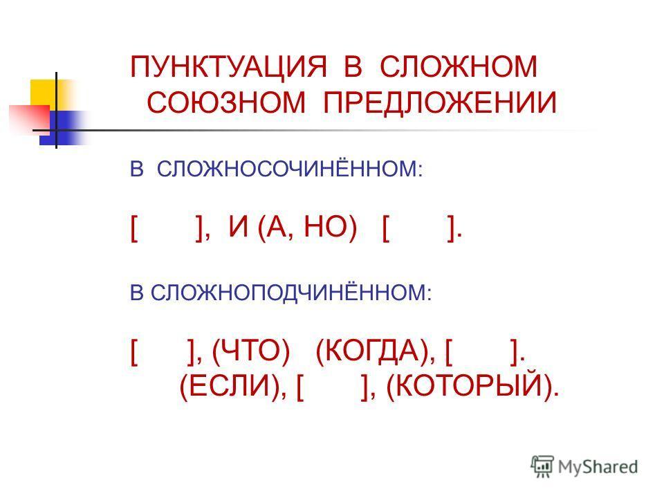 ПУНКТУАЦИЯ В СЛОЖНОМ СОЮЗНОМ ПРЕДЛОЖЕНИИ В СЛОЖНОСОЧИНЁННОМ: [ ], И (А, НО) [ ]. В СЛОЖНОПОДЧИНЁННОМ: [ ], (ЧТО) (КОГДА), [ ]. (ЕСЛИ), [ ], (КОТОРЫЙ).