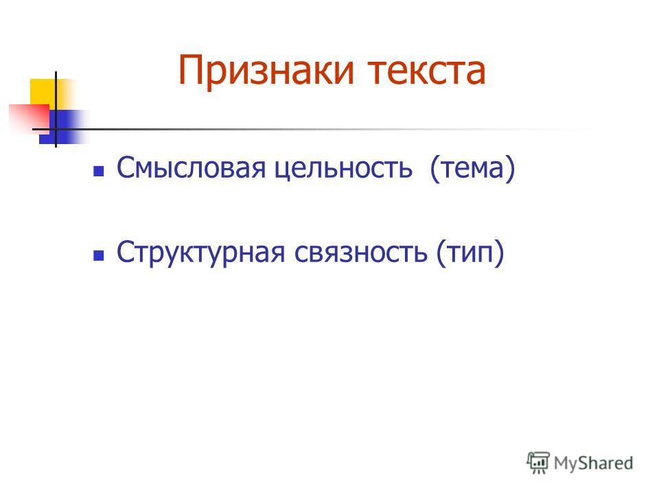 Признаки текста Смысловая цельность (тема) Структурная связность (тип)