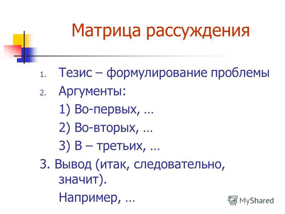 Матрица рассуждения 1. Тезис – формулирование проблемы 2. Аргументы: 1) Во-первых, … 2) Во-вторых, … 3) В – третьих, … 3. Вывод (итак, следовательно, значит). Например, …