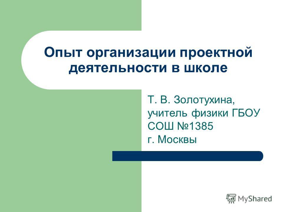 Опыт организации проектной деятельности в школе Т. В. Золотухина, учитель физики ГБОУ СОШ 1385 г. Москвы