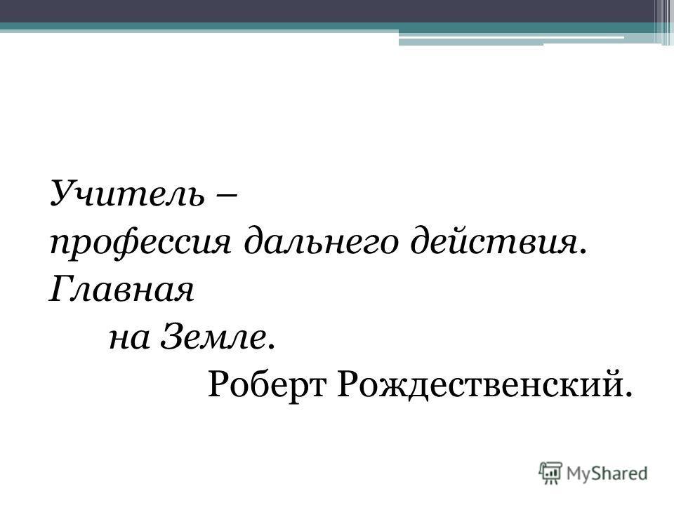 Учитель – профессия дальнего действия. Главная на Земле. Роберт Рождественский.