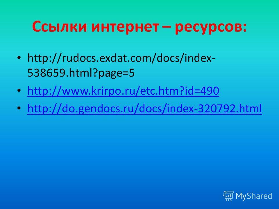 Ссылки интернет – ресурсов: http://rudocs.exdat.com/docs/index- 538659.html?page=5 http://www.krirpo.ru/etc.htm?id=490 http://do.gendocs.ru/docs/index-320792.html