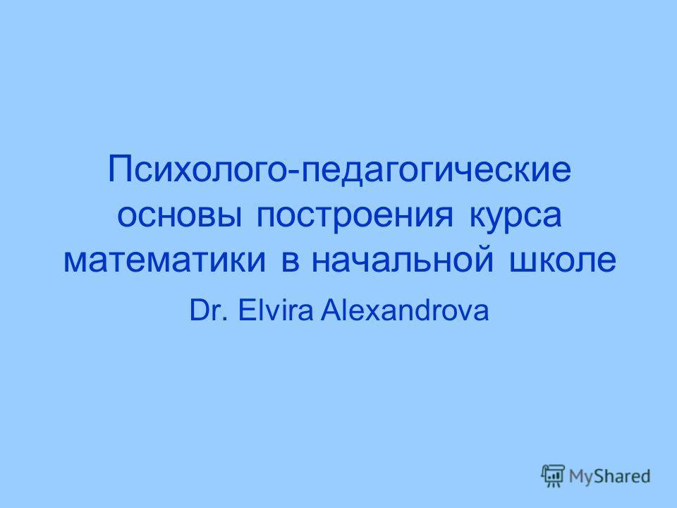 Психолого-педагогические основы построения курса математики в начальной школе Dr. Elvira Alexandrova