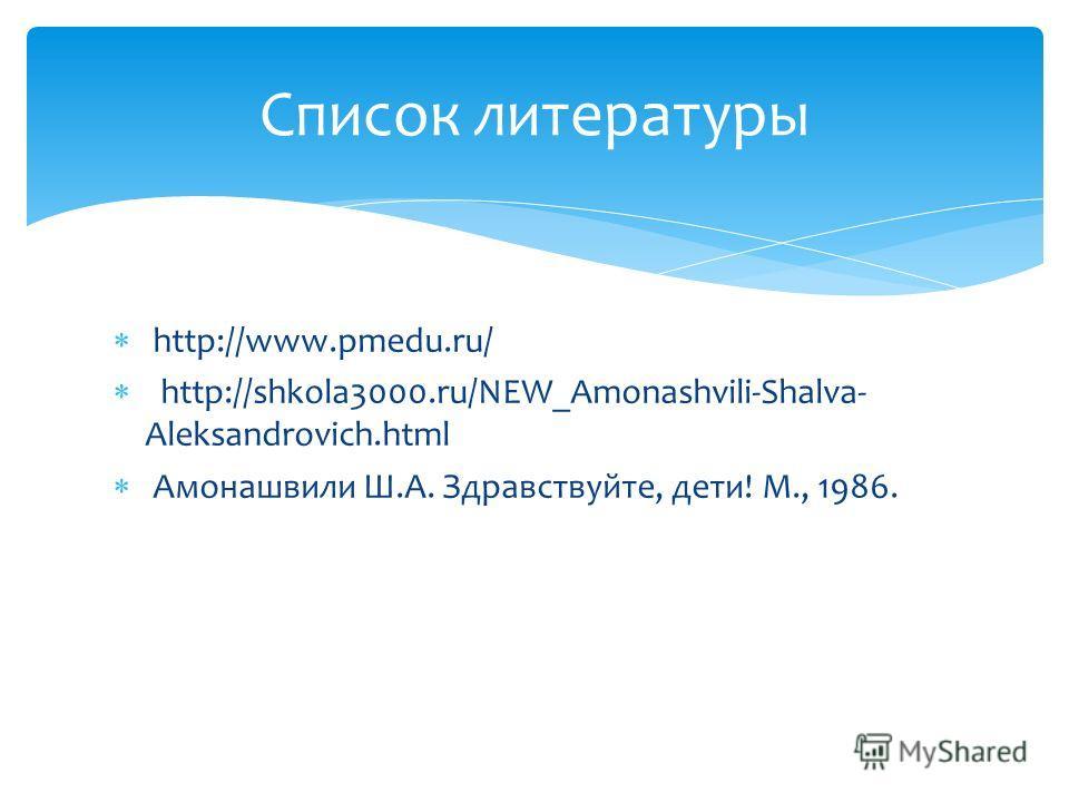 http://www.pmedu.ru/ http://shkola3000.ru/NEW_Amonashvili-Shalva- Aleksandrovich.html Амонашвили Ш.А. Здравствуйте, дети! М., 1986. Список литературы