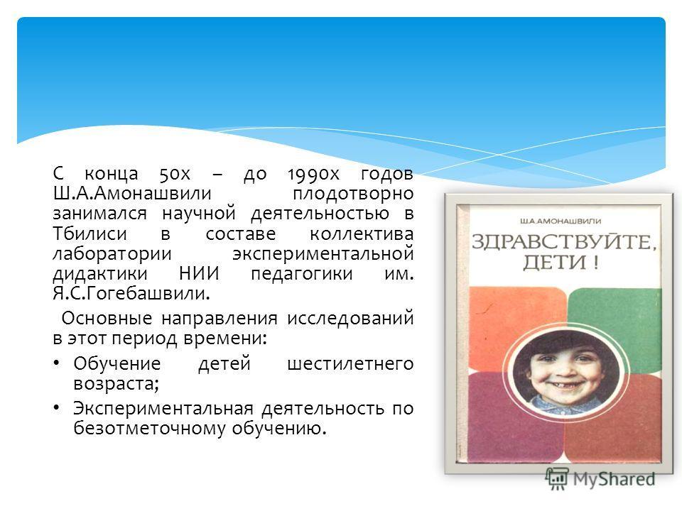 С конца 50х – до 1990х годов Ш.А.Амонашвили плодотворно занимался научной деятельностью в Тбилиси в составе коллектива лаборатории экспериментальной дидактики НИИ педагогики им. Я.С.Гогебашвили. Основные направления исследований в этот период времени