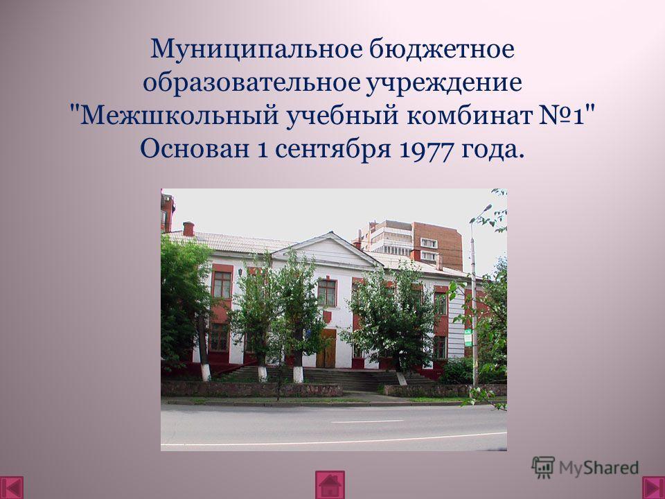 Муниципальное бюджетное образовательное учреждение Межшкольный учебный комбинат 1 Основан 1 сентября 1977 года.