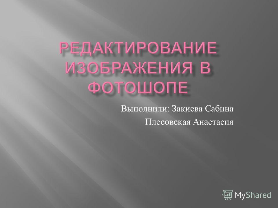 Выполнили : Закиева Сабина Плесовская Анастасия