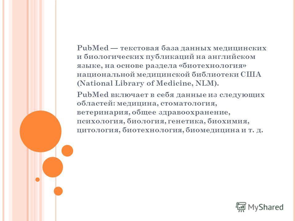 PubMed текстовая база данных медицинских и биологических публикаций на английском языке, на основе раздела «биотехнология» национальной медицинской библиотеки США (National Library of Medicine, NLM). PubMed включает в себя данные из следующих областе